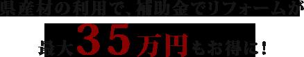 県産材を使えば、リフォームが最大35万円もお得に!